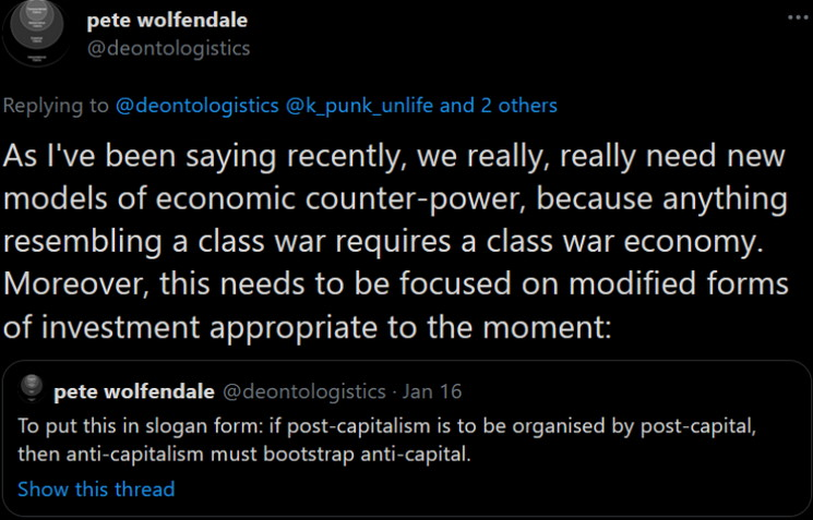 Pete Wolfdendale: As I've been saying recently we really, really need new models of economic counter-power, because anything resembling a class war requires a class war economy. Moreover, this needs to be focused on modified forms of investment appropriate to the moment.